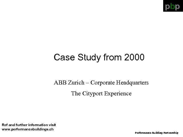 pbp Case Study from 2000 ABB Zurich – Corporate Headquarters The Cityport Experience Ref