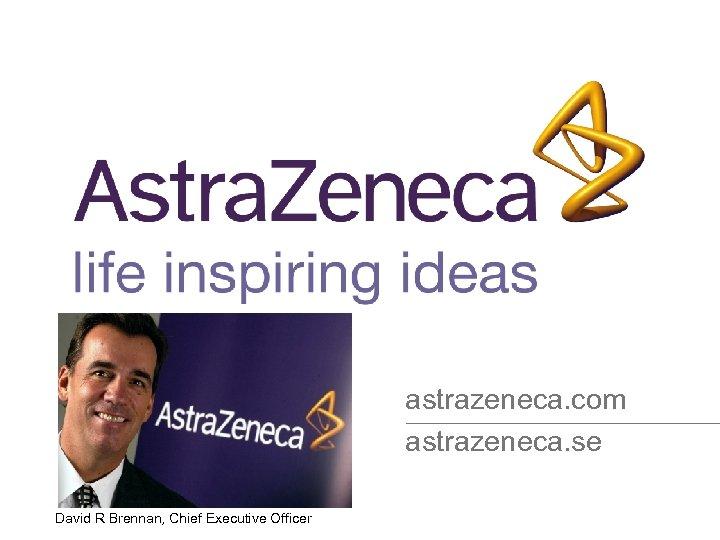astrazeneca. com astrazeneca. se David R Brennan, Chief Executive Officer