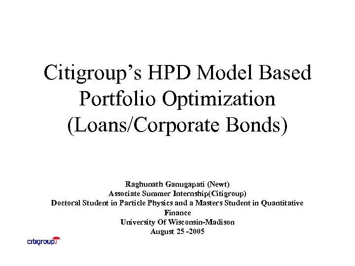 Citigroup's HPD Model Based Portfolio Optimization (Loans/Corporate Bonds) Raghunath Ganugapati (Newt) Associate Summer Internship(Citigroup)