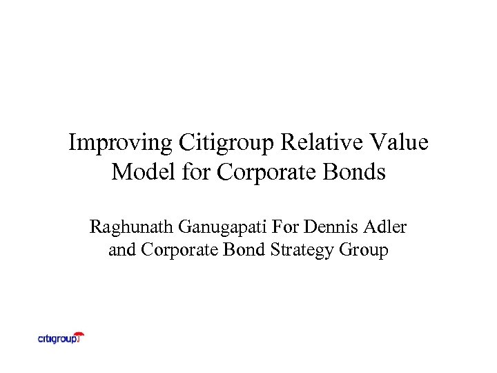 Improving Citigroup Relative Value Model for Corporate Bonds Raghunath Ganugapati For Dennis Adler and
