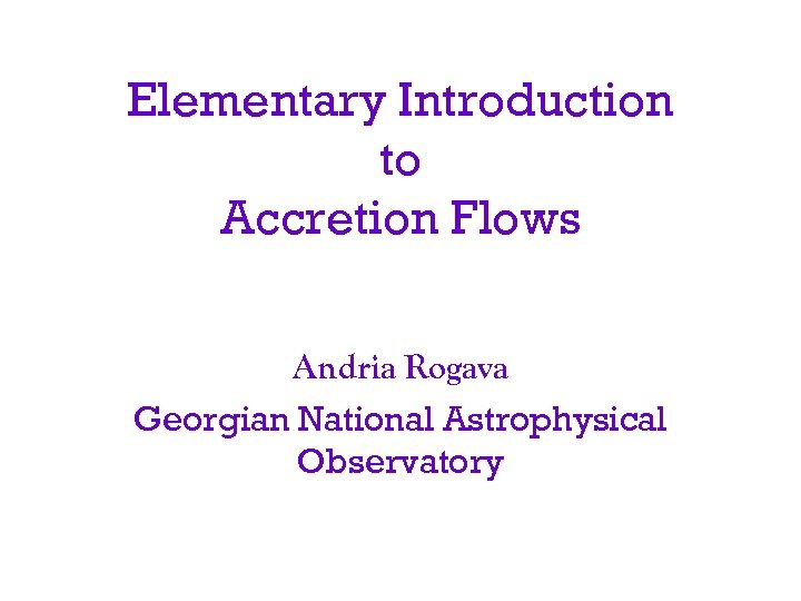 Elementary Introduction to Accretion Flows Andria Rogava Georgian National Astrophysical Observatory