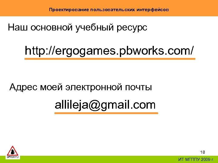 Проектирование пользовательских интерфейсов Наш основной учебный ресурс http: //ergogames. pbworks. com/ Адрес моей электронной