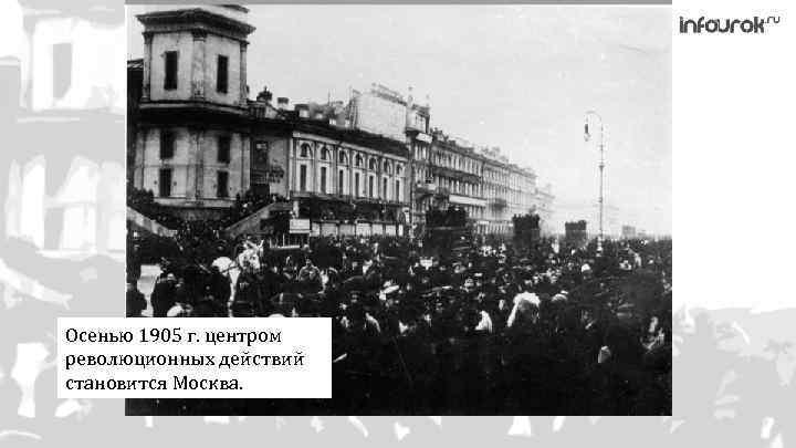 Осенью 1905 г. центром революционных действий становится Москва.