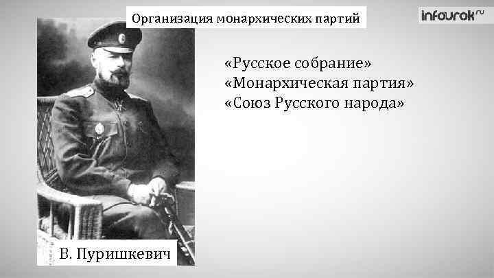 Организация монархических партий «Русское собрание» «Монархическая партия» «Союз Русского народа» В. Пуришкевич