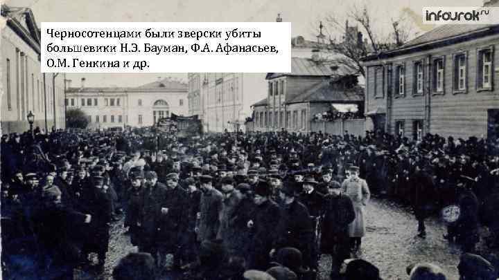 Черносотенцами были зверски убиты большевики Н. Э. Бауман, Ф. А. Афанасьев, О. М. Генкина