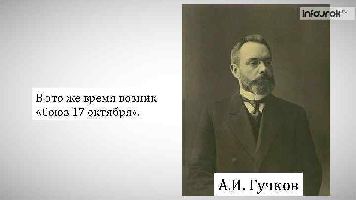 В это же время возник «Союз 17 октября» . А. И. Гучков