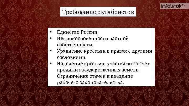 Требование октябристов • Единство России. • Неприкосновенности частной собственности. • Уравнение крестьян в правах