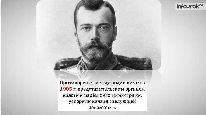 Противоречия между родившимся в 1905 г. представительским органом власти и царём с его министрами,