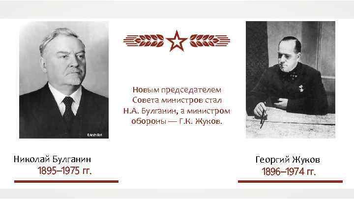 Новым председателем Совета министров стал Н. А. Булганин, а министром обороны — Г. К.