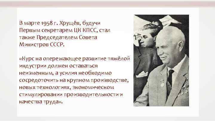 В марте 1958 г. Хрущёв, будучи Первым секретарем ЦК КПСС, стал также Председателем Совета