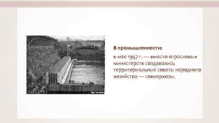 В промышленности: в мае 1957 г. — вместо отраслевых министерств создавались территориальные советы народного
