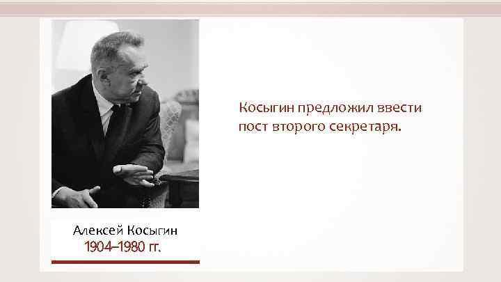 Косыгин предложил ввести пост второго секретаря. Алексей Косыгин 1904– 1980 гг.