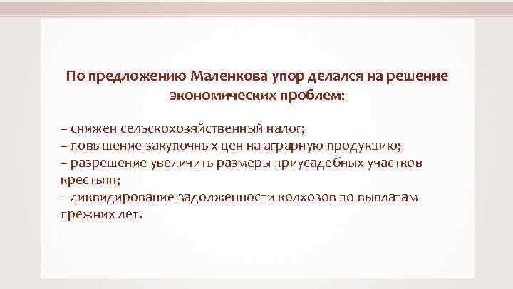 По предложению Маленкова упор делался на решение экономических проблем: – снижен сельскохозяйственный налог; –