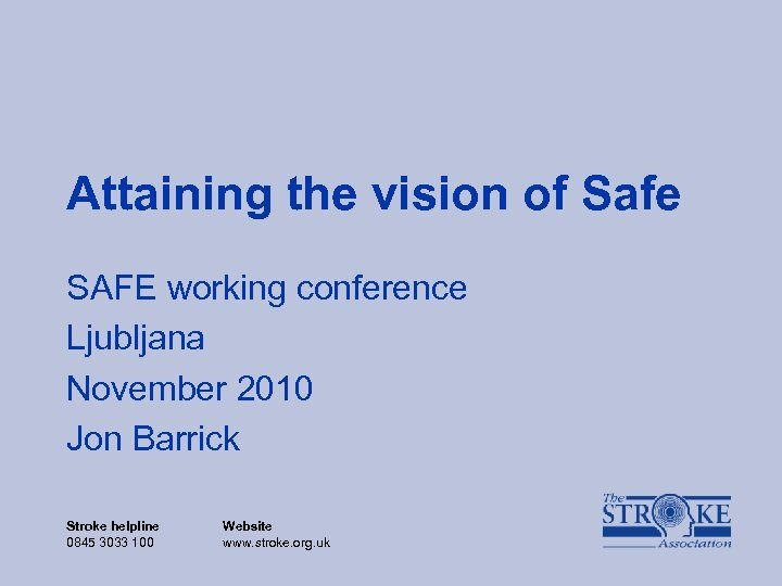 Attaining the vision of Safe SAFE working conference Ljubljana November 2010 Jon Barrick Stroke