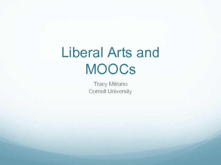 Liberal Arts and MOOCs Tracy Mitrano Cornell University