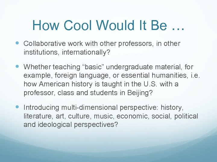 How Cool Would It Be … Collaborative work with other professors, in other institutions,