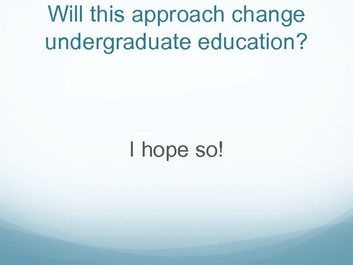 Will this approach change undergraduate education? I hope so!