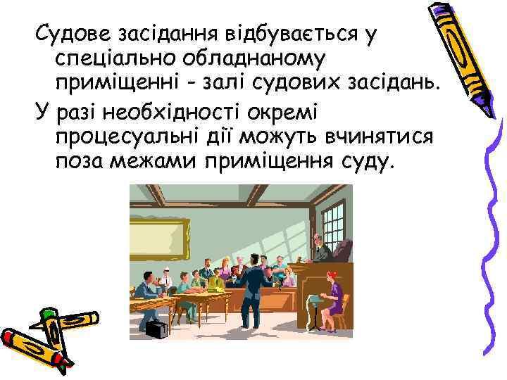 Судове засідання відбувається у спеціально обладнаному приміщенні - залі судових засідань. У разі необхідності