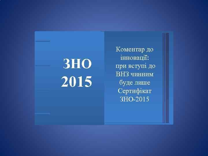 ЗНО 2015 Коментар до інновації: при вступі до ВНЗ чинним буде лише Сертифікат ЗНО-2015