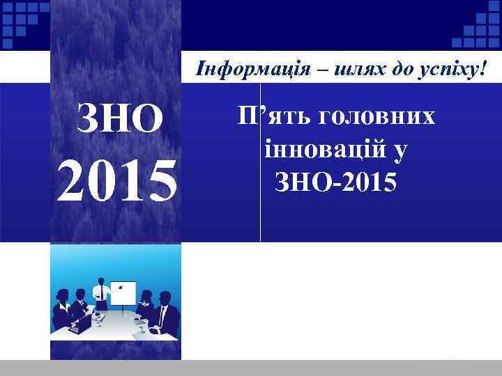 Інформація – шлях до успіху! ЗНО 2015 П'ять головних інновацій у ЗНО-2015