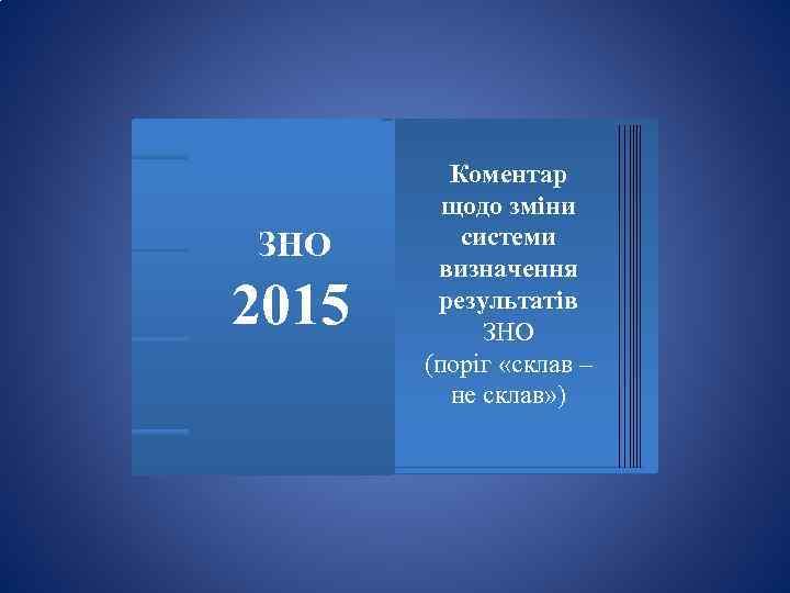ЗНО 2015 Коментар щодо зміни системи визначення результатів ЗНО (поріг «склав – не склав»