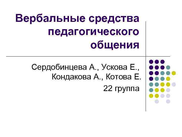 Вербальные средства педагогического общения Сердобинцева А. , Ускова Е. , Кондакова А. , Котова