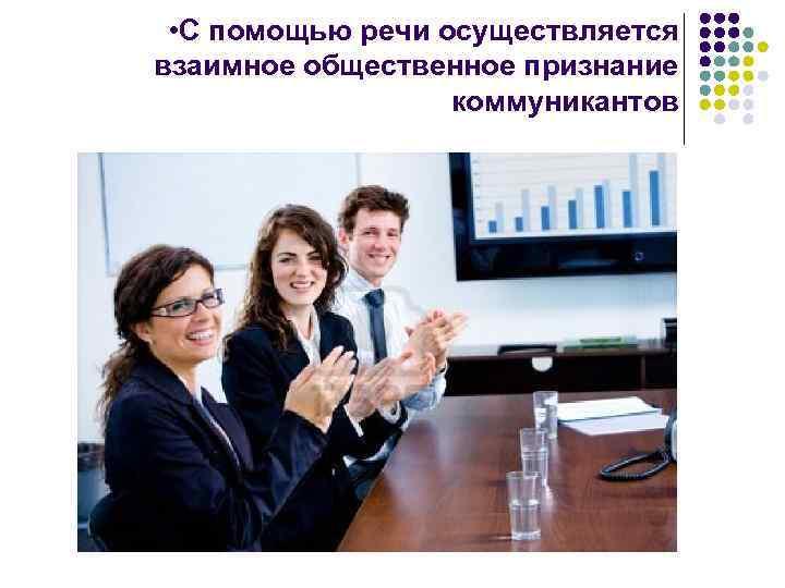 • С помощью речи осуществляется взаимное общественное признание коммуникантов