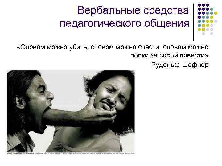 Вербальные средства педагогического общения «Словом можно убить, словом можно спасти, словом можно полки за