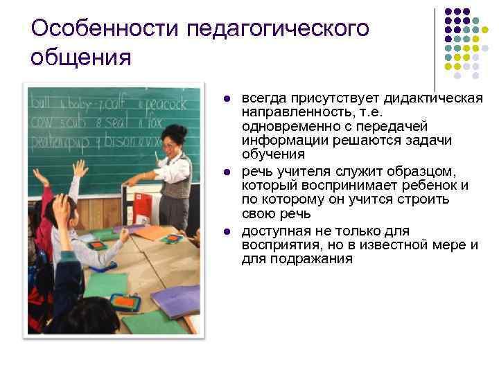 Особенности педагогического общения l l l всегда присутствует дидактическая направленность, т. е. одновременно с
