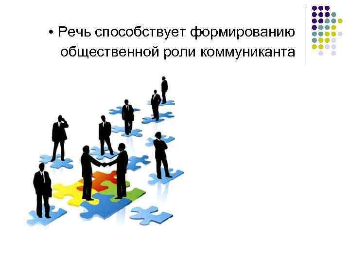 • Речь способствует формированию общественной роли коммуниканта