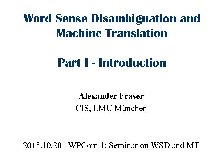 Word Sense Disambiguation and Machine Translation Part I - Introduction Alexander Fraser CIS, LMU