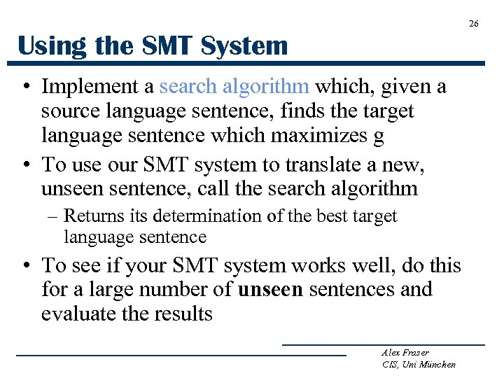 26 Using the SMT System • Implement a search algorithm which, given a source