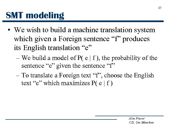 27 SMT modeling • We wish to build a machine translation system which given