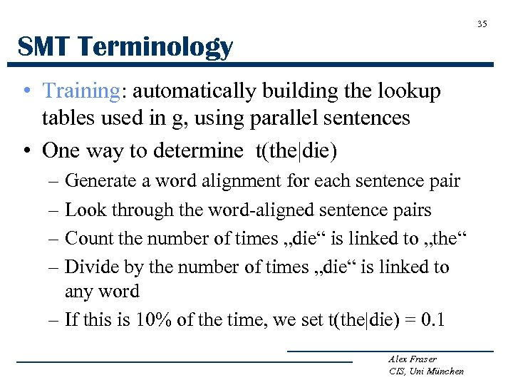 35 SMT Terminology • Training: automatically building the lookup tables used in g, using
