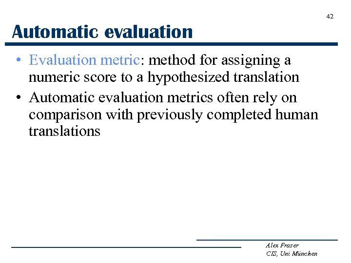 42 Automatic evaluation • Evaluation metric: method for assigning a numeric score to a
