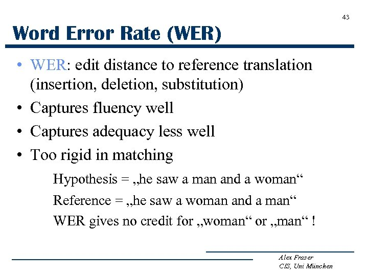 43 Word Error Rate (WER) • WER: edit distance to reference translation (insertion, deletion,