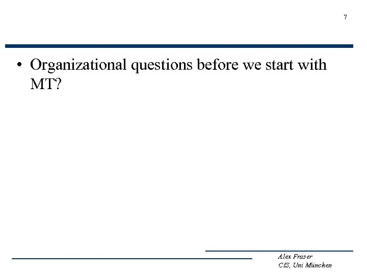 7 • Organizational questions before we start with MT? Alex Fraser CIS, Uni München