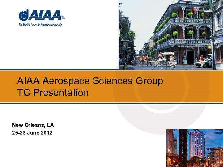 AIAA Aerospace Sciences Group TC Presentation New Orleans, LA 25 -28 June 2012