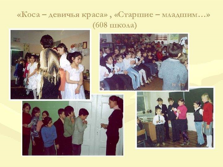 «Коса – девичья краса» , «Старшие – младшим…» (608 школа)