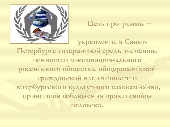 Цель программы – укрепление в Санкт. Петербурге толерантной среды на основе ценностей многонационального российского