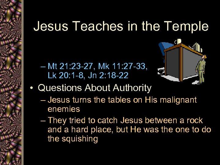 Jesus Teaches in the Temple – Mt 21: 23 -27, Mk 11: 27 -33,