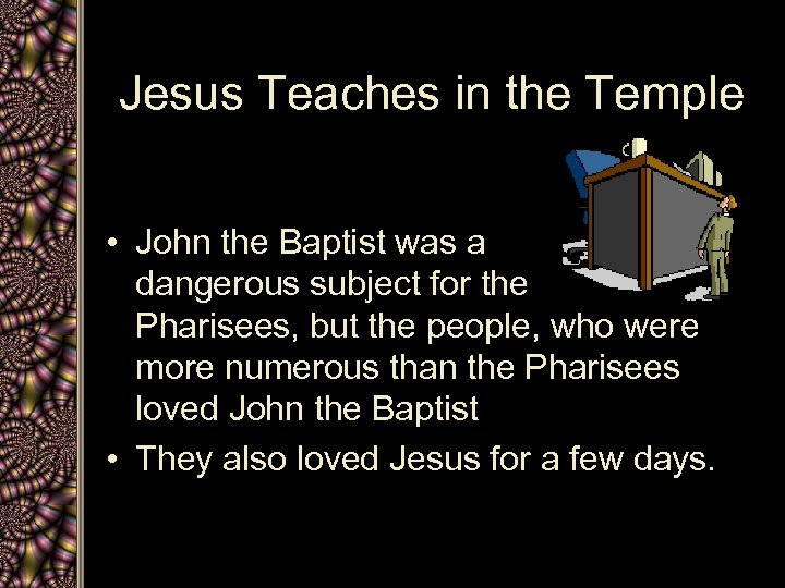 Jesus Teaches in the Temple • John the Baptist was a dangerous subject for