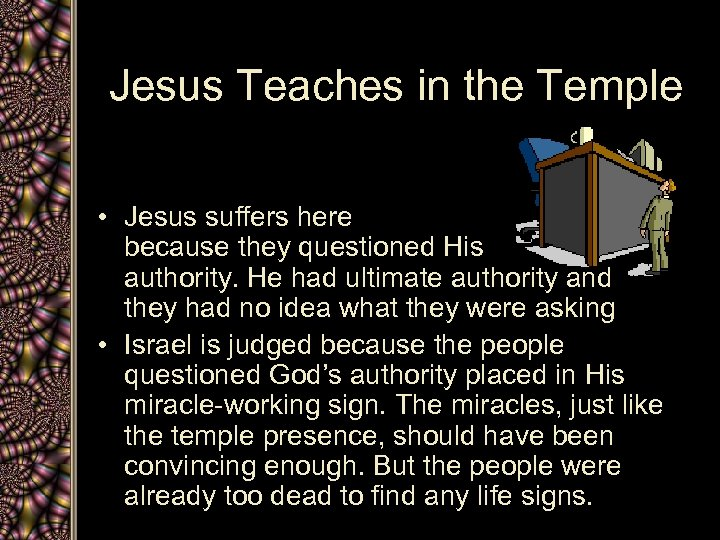 Jesus Teaches in the Temple • Jesus suffers here because they questioned His authority.