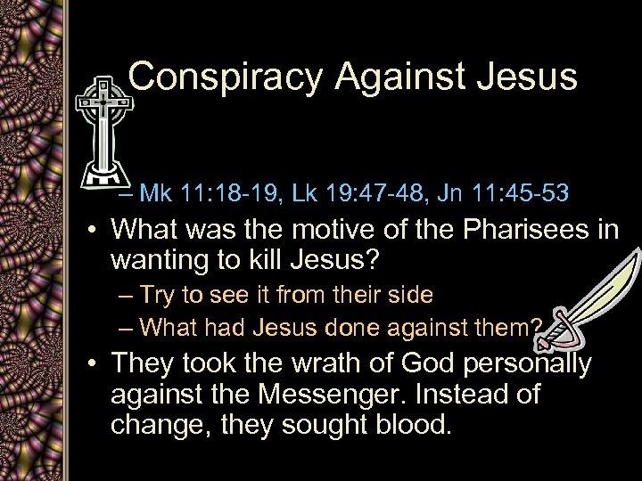 Conspiracy Against Jesus – Mk 11: 18 -19, Lk 19: 47 -48, Jn 11: