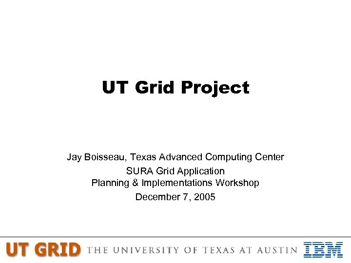 UT Grid Project Jay Boisseau, Texas Advanced Computing Center SURA Grid Application Planning &