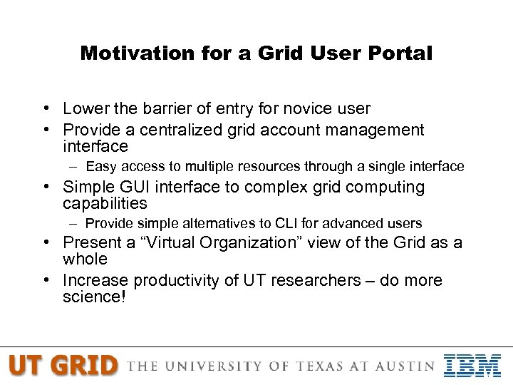 Motivation for a Grid User Portal • Lower the barrier of entry for novice