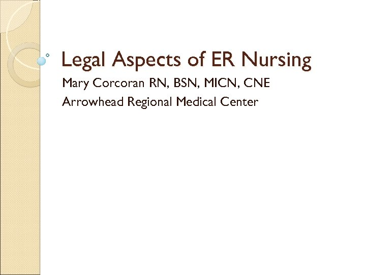 Legal Aspects of ER Nursing Mary Corcoran RN, BSN, MICN, CNE Arrowhead Regional Medical
