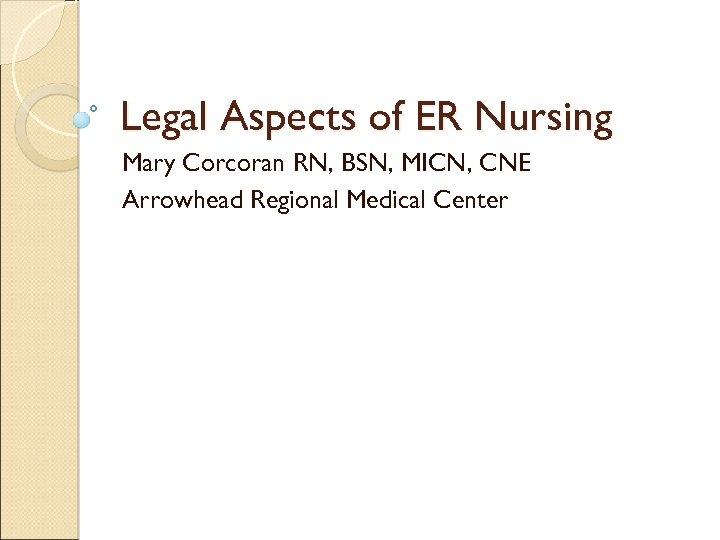 Legal Aspects of ER Nursing Mary Corcoran RN, BSN, MICN, CNE Arrowhead Regional Medical