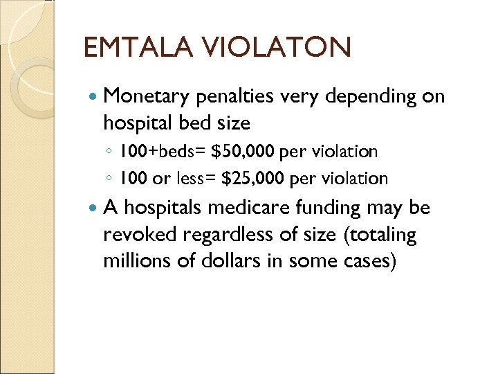 EMTALA VIOLATON Monetary penalties very depending on hospital bed size ◦ 100+beds= $50, 000