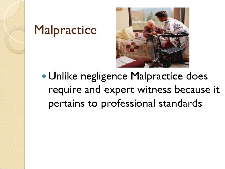 Malpractice Unlike negligence Malpractice does require and expert witness because it pertains to professional